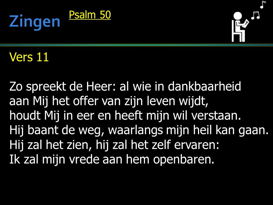 Vers 11 Zo spreekt de Heer: al wie in dankbaarheid aan Mij het offer van zijn leven wijdt, houdt Mij in eer en heeft mijn wil verstaan. Hij baant de w
