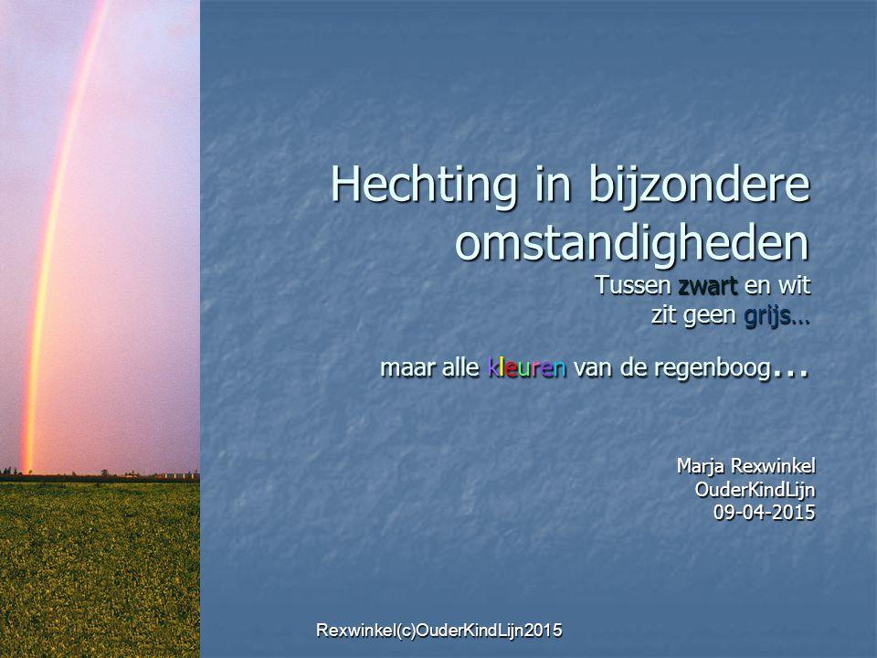 Hechting in bijzondere omstandigheden Tussen zwart en wit zit geen grijs… maar alle kleuren van de regenboog … Marja Rexwinkel OuderKindLijn09-04-2015