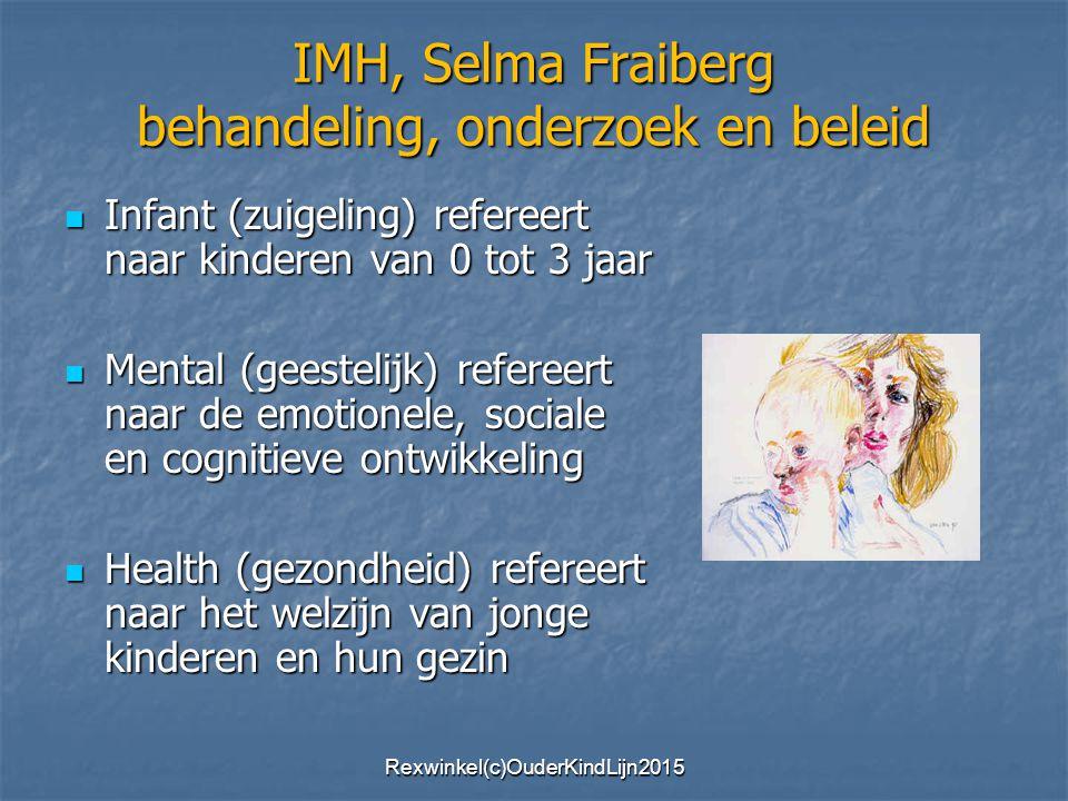 IMH, Selma Fraiberg behandeling, onderzoek en beleid Infant (zuigeling) refereert naar kinderen van 0 tot 3 jaar Infant (zuigeling) refereert naar kinderen van 0 tot 3 jaar Mental (geestelijk) refereert naar de emotionele, sociale en cognitieve ontwikkeling Mental (geestelijk) refereert naar de emotionele, sociale en cognitieve ontwikkeling Health (gezondheid) refereert naar het welzijn van jonge kinderen en hun gezin Health (gezondheid) refereert naar het welzijn van jonge kinderen en hun gezin Rexwinkel(c)OuderKindLijn2015