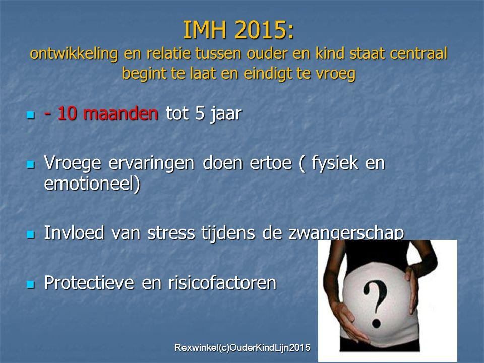 IMH 2015: ontwikkeling en relatie tussen ouder en kind staat centraal begint te laat en eindigt te vroeg - 10 maanden tot 5 jaar - 10 maanden tot 5 jaar Vroege ervaringen doen ertoe ( fysiek en emotioneel) Vroege ervaringen doen ertoe ( fysiek en emotioneel) Invloed van stress tijdens de zwangerschap Invloed van stress tijdens de zwangerschap Protectieve en risicofactoren Protectieve en risicofactoren Rexwinkel(c)OuderKindLijn2015