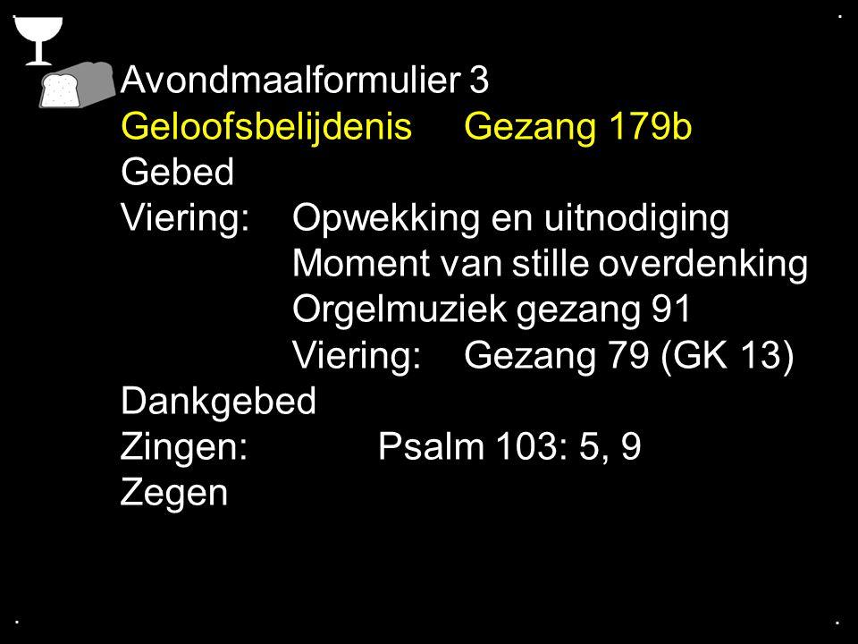 .... Avondmaalformulier 3 GeloofsbelijdenisGezang 179b Gebed Viering:Opwekking en uitnodiging Moment van stille overdenking Orgelmuziek gezang 91 Vier