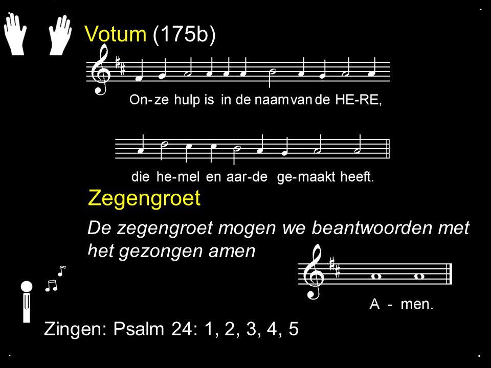 Votum (175b) Zegengroet De zegengroet mogen we beantwoorden met het gezongen amen Zingen: Psalm 24: 1, 2, 3, 4, 5....