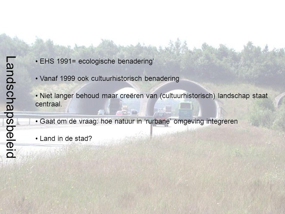 Landschapsbeleid EHS 1991= ecologische benadering' Vanaf 1999 ook cultuurhistorisch benadering Niet langer behoud maar creëren van (cultuurhistorisch) landschap staat centraal.
