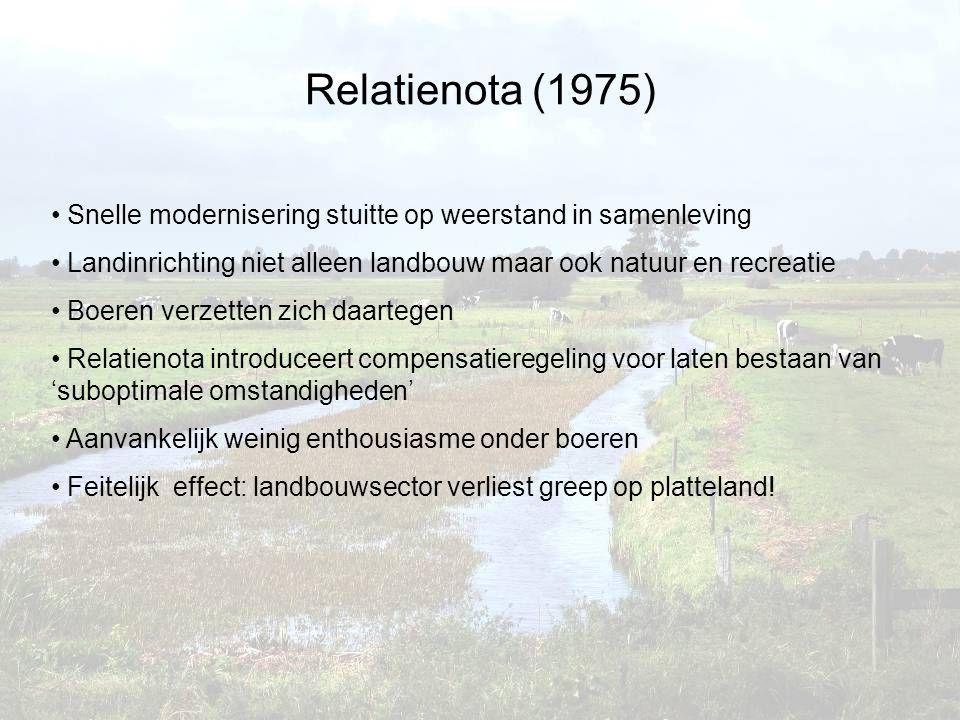 Snelle modernisering stuitte op weerstand in samenleving Landinrichting niet alleen landbouw maar ook natuur en recreatie Boeren verzetten zich daartegen Relatienota introduceert compensatieregeling voor laten bestaan van 'suboptimale omstandigheden' Aanvankelijk weinig enthousiasme onder boeren Feitelijk effect: landbouwsector verliest greep op platteland!
