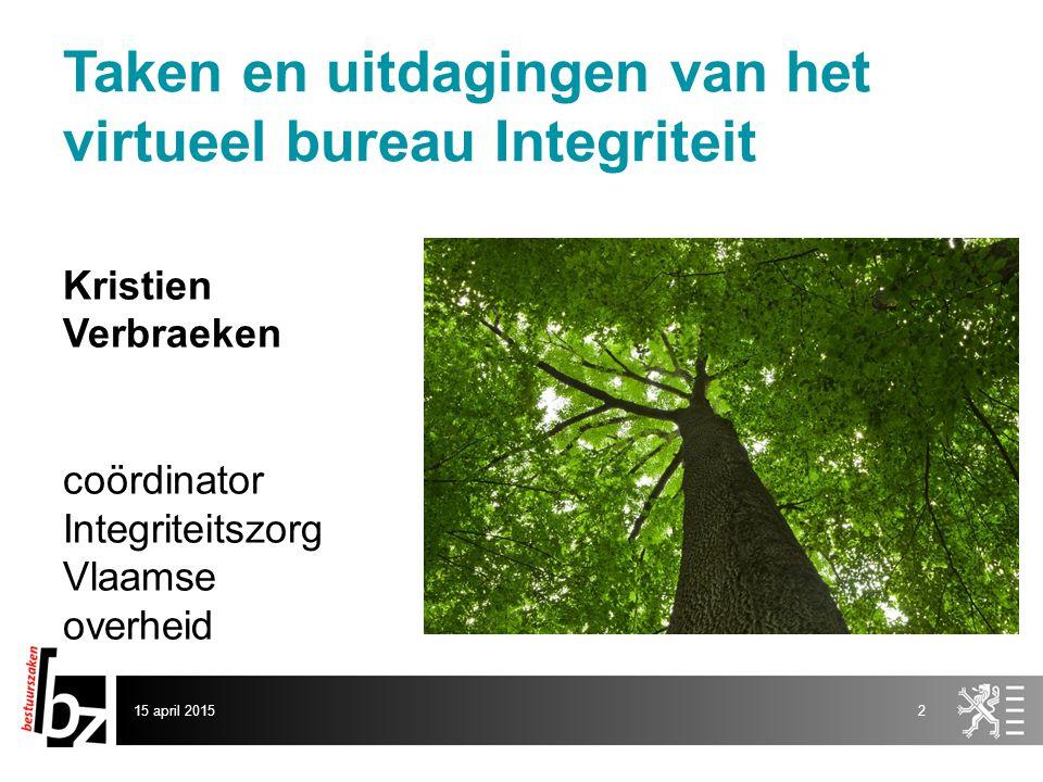 Taken en uitdagingen van het virtueel bureau Integriteit Kristien Verbraeken coördinator Integriteitszorg Vlaamse overheid 15 april 20152