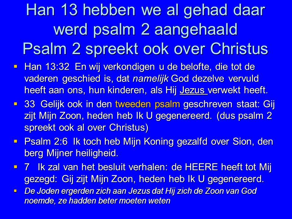 Han 13 hebben we al gehad daar werd psalm 2 aangehaald Psalm 2 spreekt ook over Christus  Han 13:32 En wij verkondigen u de belofte, die tot de vader
