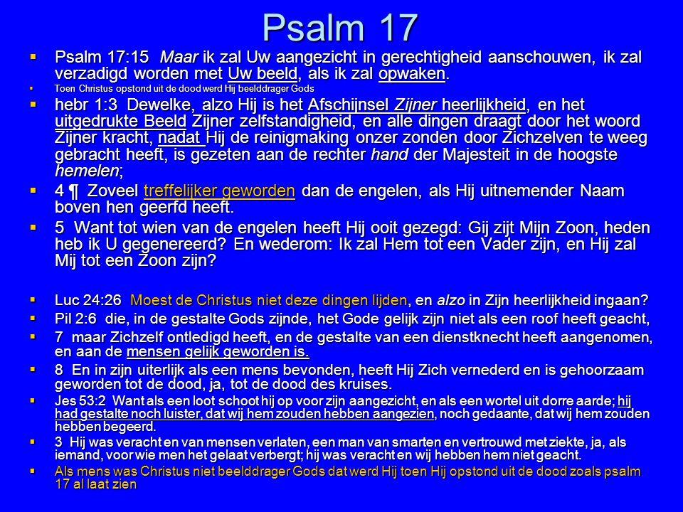 Psalm 17  Psalm 17:15 Maar ik zal Uw aangezicht in gerechtigheid aanschouwen, ik zal verzadigd worden met Uw beeld, als ik zal opwaken.  Toen Christ