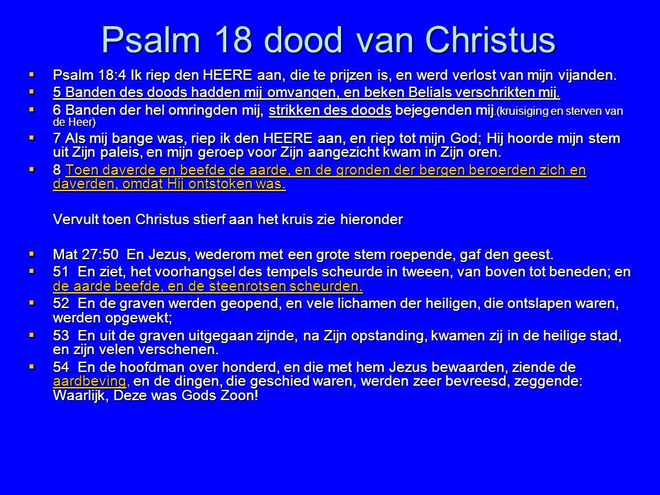 Psalm 18 dood van Christus  Psalm 18:4 Ik riep den HEERE aan, die te prijzen is, en werd verlost van mijn vijanden.  5 Banden des doods hadden mij o