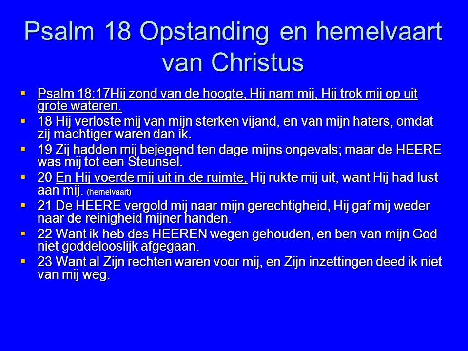 Psalm 18 Opstanding en hemelvaart van Christus  Psalm 18:17Hij zond van de hoogte, Hij nam mij, Hij trok mij op uit grote wateren.  18 Hij verloste
