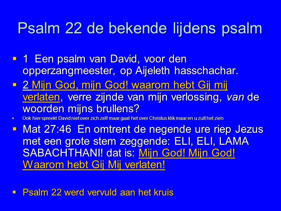Psalm 22 de bekende lijdens psalm  1 Een psalm van David, voor den opperzangmeester, op Aijeleth hasschachar.  2 Mijn God, mijn God! waarom hebt Gij