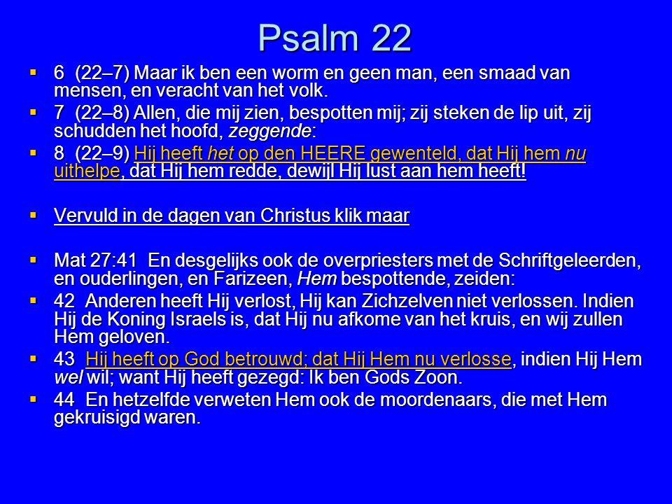 Psalm 22  6 (22–7) Maar ik ben een worm en geen man, een smaad van mensen, en veracht van het volk.  7 (22–8) Allen, die mij zien, bespotten mij; zi