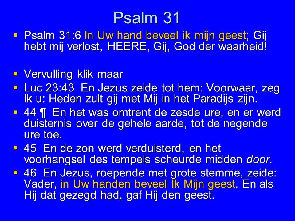 Psalm 31  Psalm 31:6 In Uw hand beveel ik mijn geest; Gij hebt mij verlost, HEERE, Gij, God der waarheid!  Vervulling klik maar  Luc 23:43 En Jezus