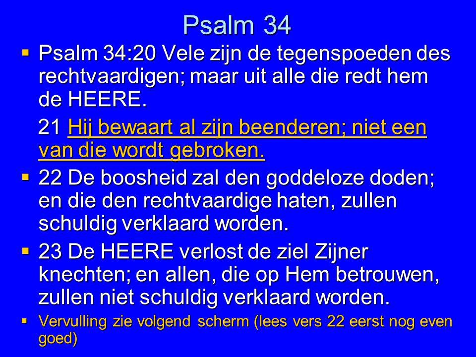 Psalm 34  Psalm 34:20 Vele zijn de tegenspoeden des rechtvaardigen; maar uit alle die redt hem de HEERE. 21 Hij bewaart al zijn beenderen; niet een v