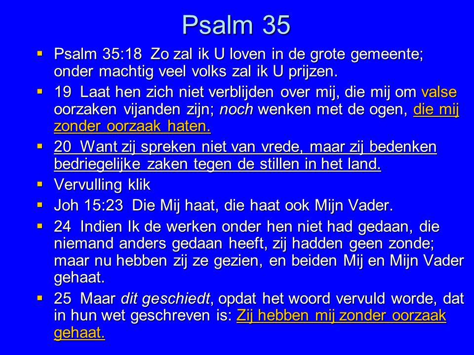 Psalm 35  Psalm 35:18 Zo zal ik U loven in de grote gemeente; onder machtig veel volks zal ik U prijzen.  19 Laat hen zich niet verblijden over mij,