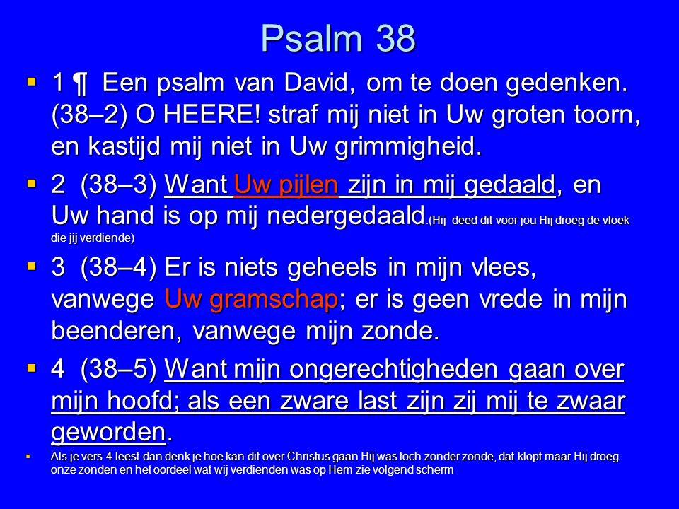 Psalm 38  1 ¶ Een psalm van David, om te doen gedenken. (38–2) O HEERE! straf mij niet in Uw groten toorn, en kastijd mij niet in Uw grimmigheid.  2