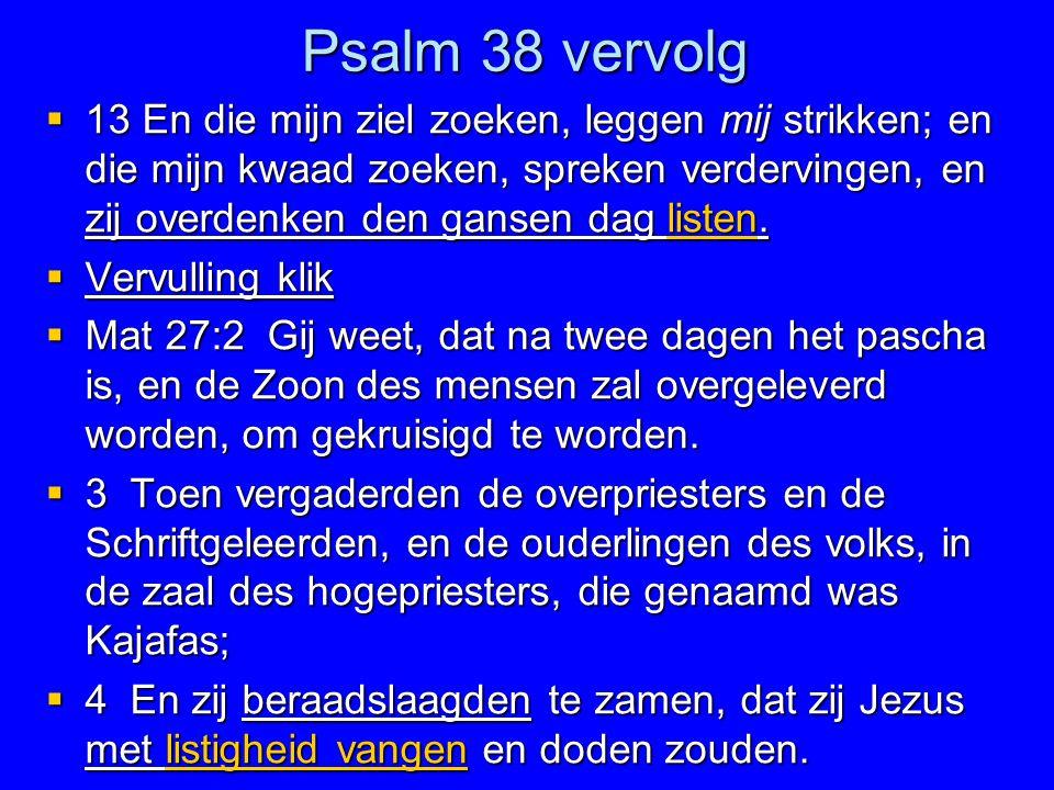 Psalm 38 vervolg  13 En die mijn ziel zoeken, leggen mij strikken; en die mijn kwaad zoeken, spreken verdervingen, en zij overdenken den gansen dag l
