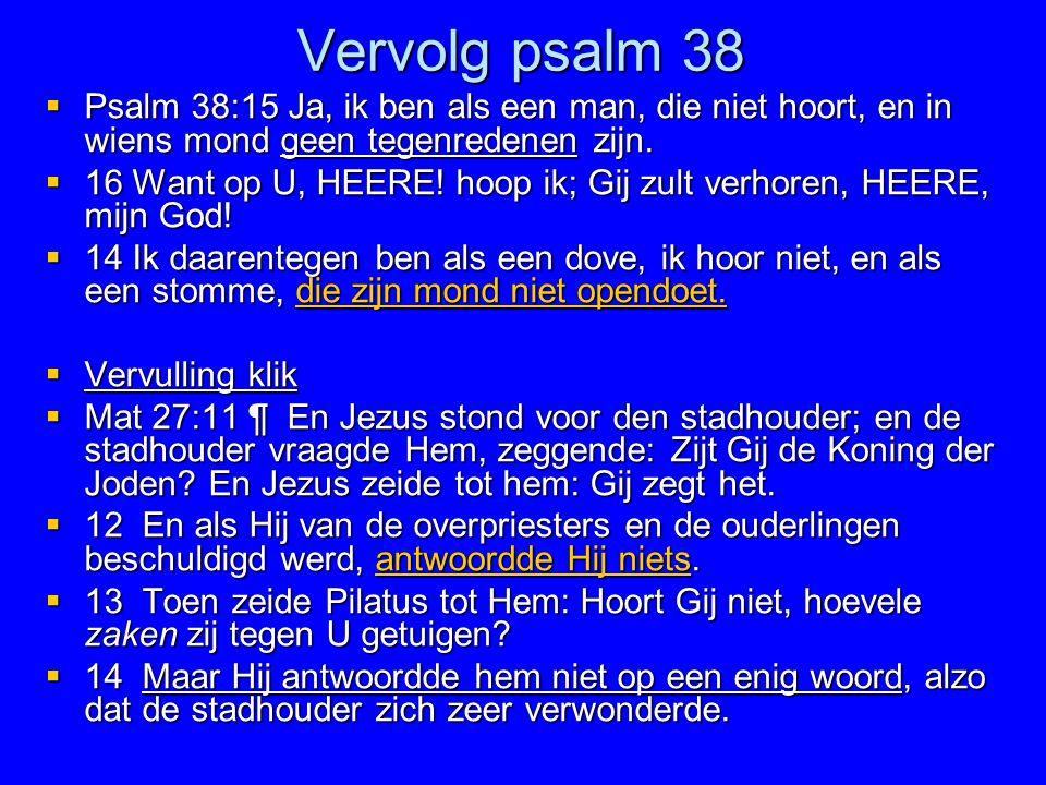 Vervolg psalm 38  Psalm 38:15 Ja, ik ben als een man, die niet hoort, en in wiens mond geen tegenredenen zijn.  16 Want op U, HEERE! hoop ik; Gij zu