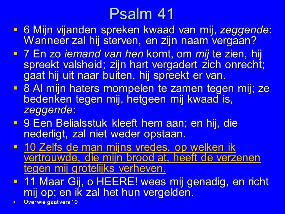 Psalm 41  6 Mijn vijanden spreken kwaad van mij, zeggende: Wanneer zal hij sterven, en zijn naam vergaan?  7 En zo iemand van hen komt, om mij te zi