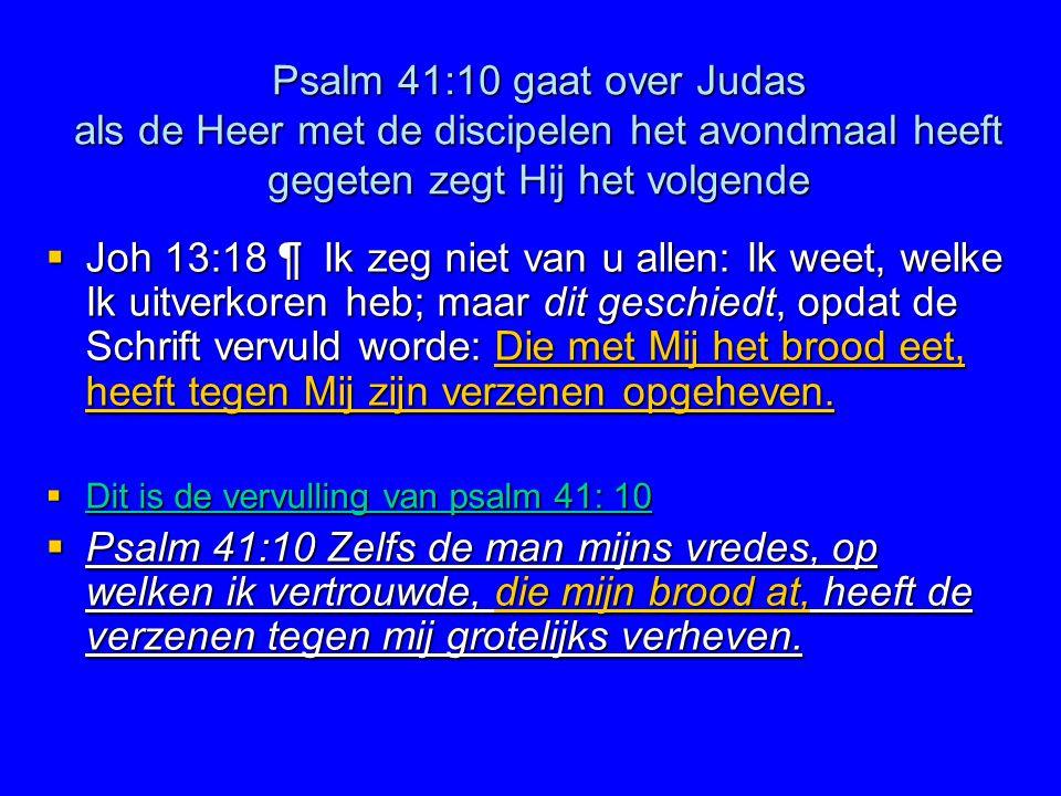 Psalm 41:10 gaat over Judas als de Heer met de discipelen het avondmaal heeft gegeten zegt Hij het volgende  Joh 13:18 ¶ Ik zeg niet van u allen: Ik