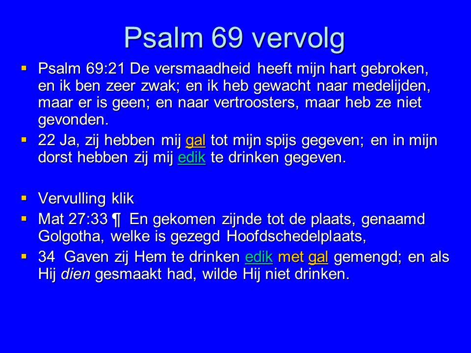 Psalm 69 vervolg  Psalm 69:21 De versmaadheid heeft mijn hart gebroken, en ik ben zeer zwak; en ik heb gewacht naar medelijden, maar er is geen; en n
