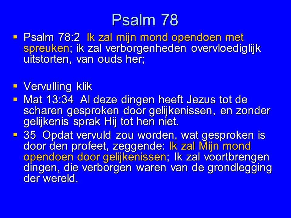 Psalm 78  Psalm 78:2 Ik zal mijn mond opendoen met spreuken; ik zal verborgenheden overvloediglijk uitstorten, van ouds her;  Vervulling klik  Mat
