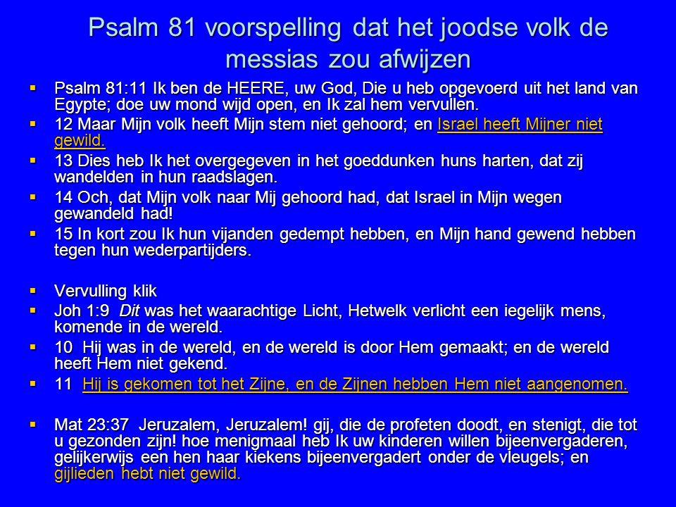 Psalm 81 voorspelling dat het joodse volk de messias zou afwijzen  Psalm 81:11 Ik ben de HEERE, uw God, Die u heb opgevoerd uit het land van Egypte;