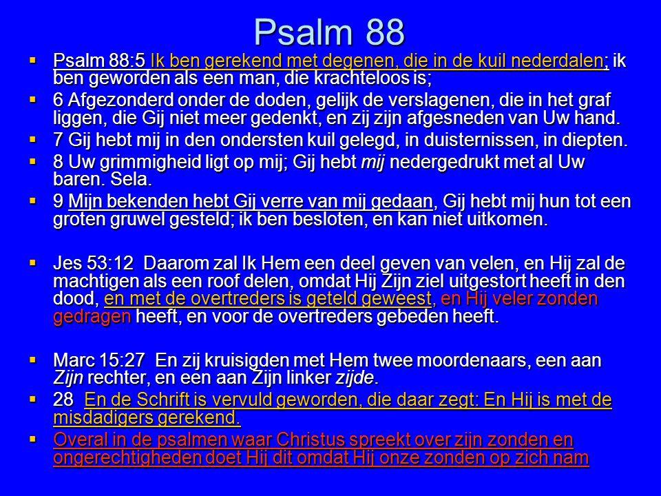 Psalm 88  Psalm 88:5 Ik ben gerekend met degenen, die in de kuil nederdalen; ik ben geworden als een man, die krachteloos is;  6 Afgezonderd onder d
