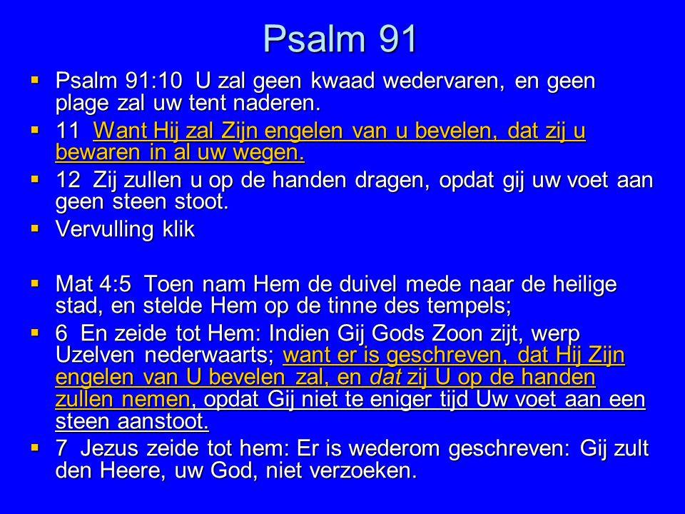 Psalm 91  Psalm 91:10 U zal geen kwaad wedervaren, en geen plage zal uw tent naderen.  11 Want Hij zal Zijn engelen van u bevelen, dat zij u bewaren