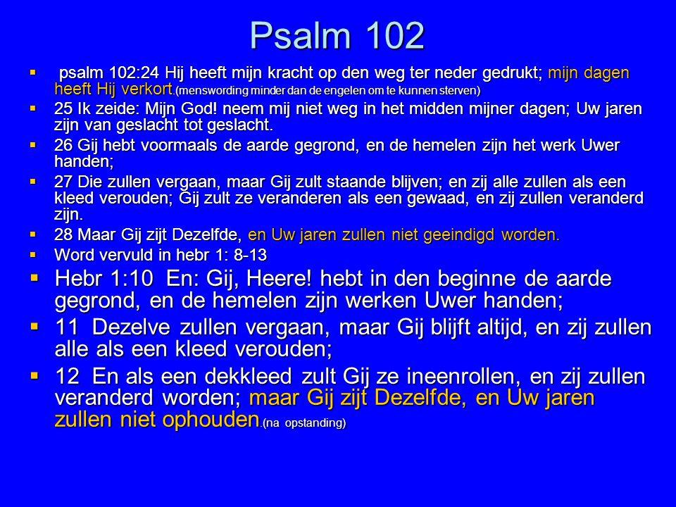 Psalm 102  psalm 102:24 Hij heeft mijn kracht op den weg ter neder gedrukt; mijn dagen heeft Hij verkort.(menswording minder dan de engelen om te kun
