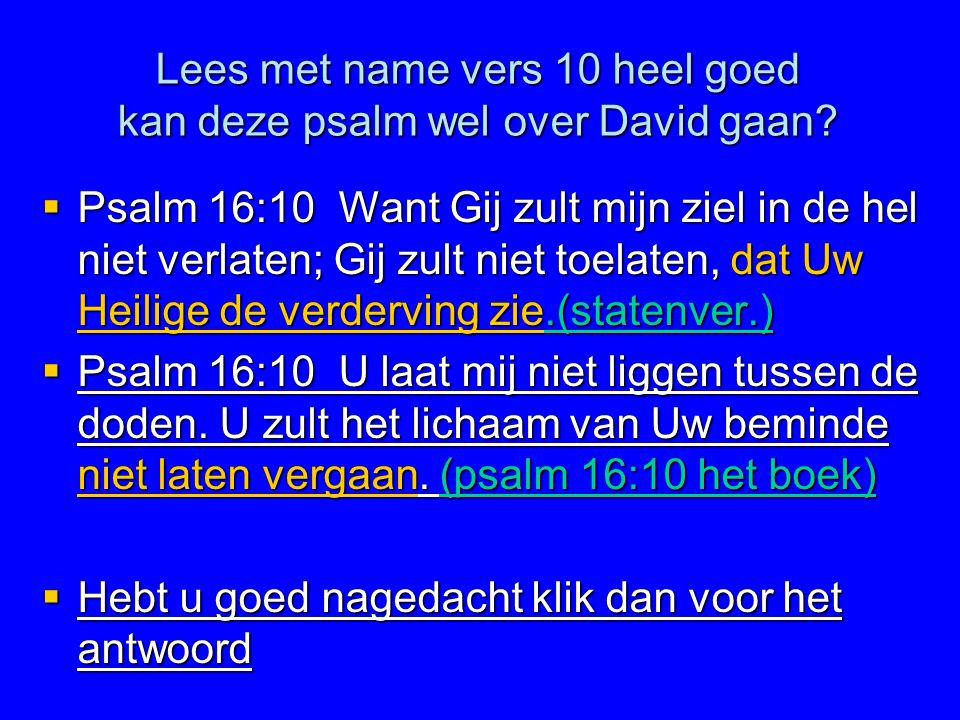 Lees met name vers 10 heel goed kan deze psalm wel over David gaan?  Psalm 16:10 Want Gij zult mijn ziel in de hel niet verlaten; Gij zult niet toela