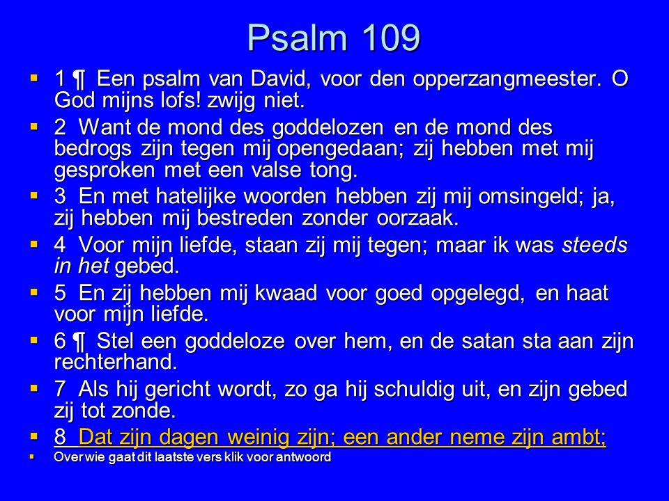 Psalm 109  1 ¶ Een psalm van David, voor den opperzangmeester. O God mijns lofs! zwijg niet.  2 Want de mond des goddelozen en de mond des bedrogs z