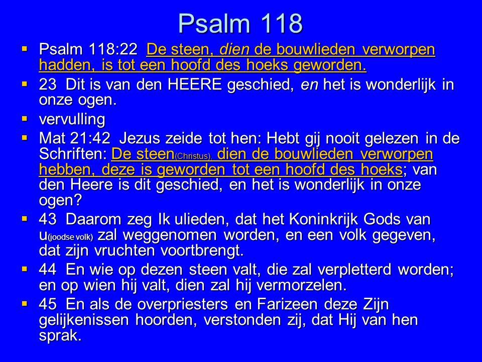 Psalm 118  Psalm 118:22 De steen, dien de bouwlieden verworpen hadden, is tot een hoofd des hoeks geworden.  23 Dit is van den HEERE geschied, en he