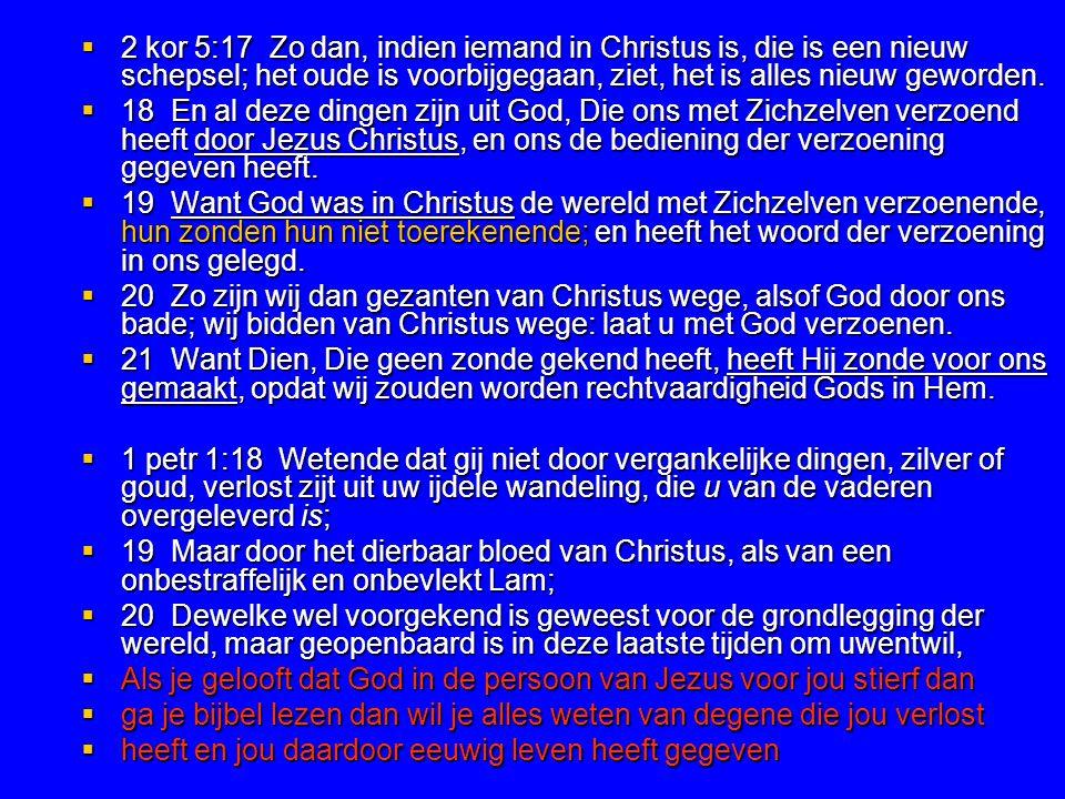  2 kor 5:17 Zo dan, indien iemand in Christus is, die is een nieuw schepsel; het oude is voorbijgegaan, ziet, het is alles nieuw geworden.  18 En al