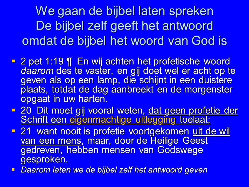 We gaan de bijbel laten spreken De bijbel zelf geeft het antwoord omdat de bijbel het woord van God is  2 pet 1:19 ¶ En wij achten het profetische wo