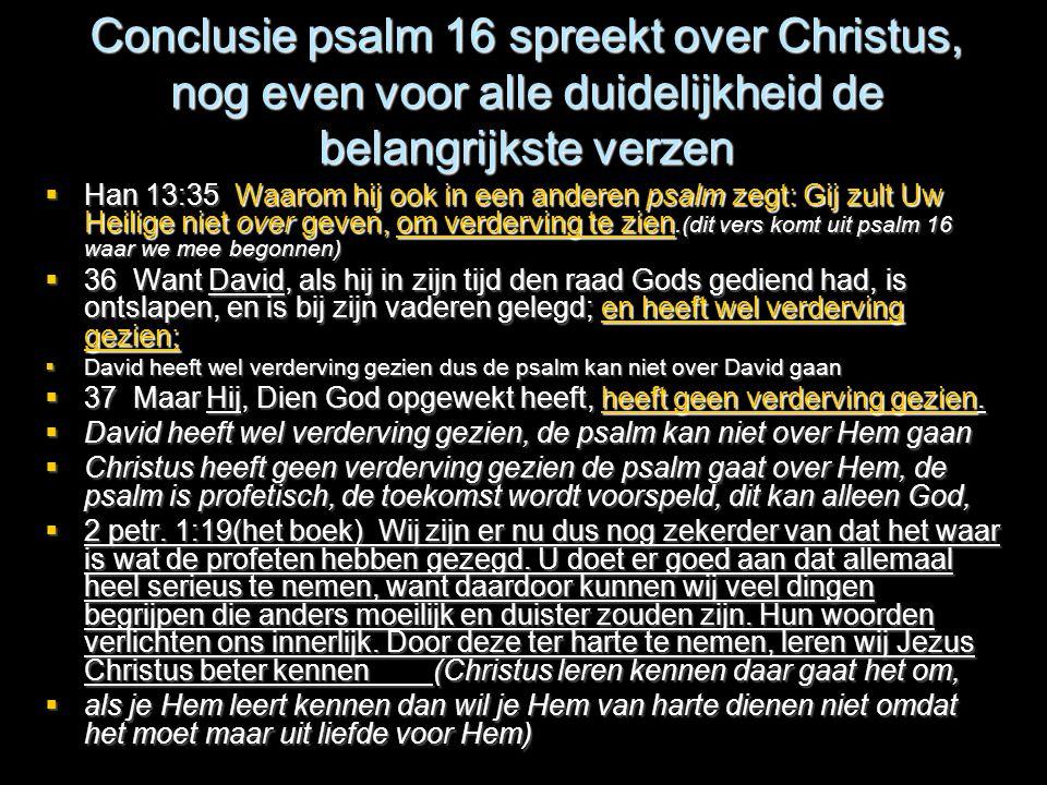 Conclusie psalm 16 spreekt over Christus, nog even voor alle duidelijkheid de belangrijkste verzen  Han 13:35 Waarom hij ook in een anderen psalm zeg