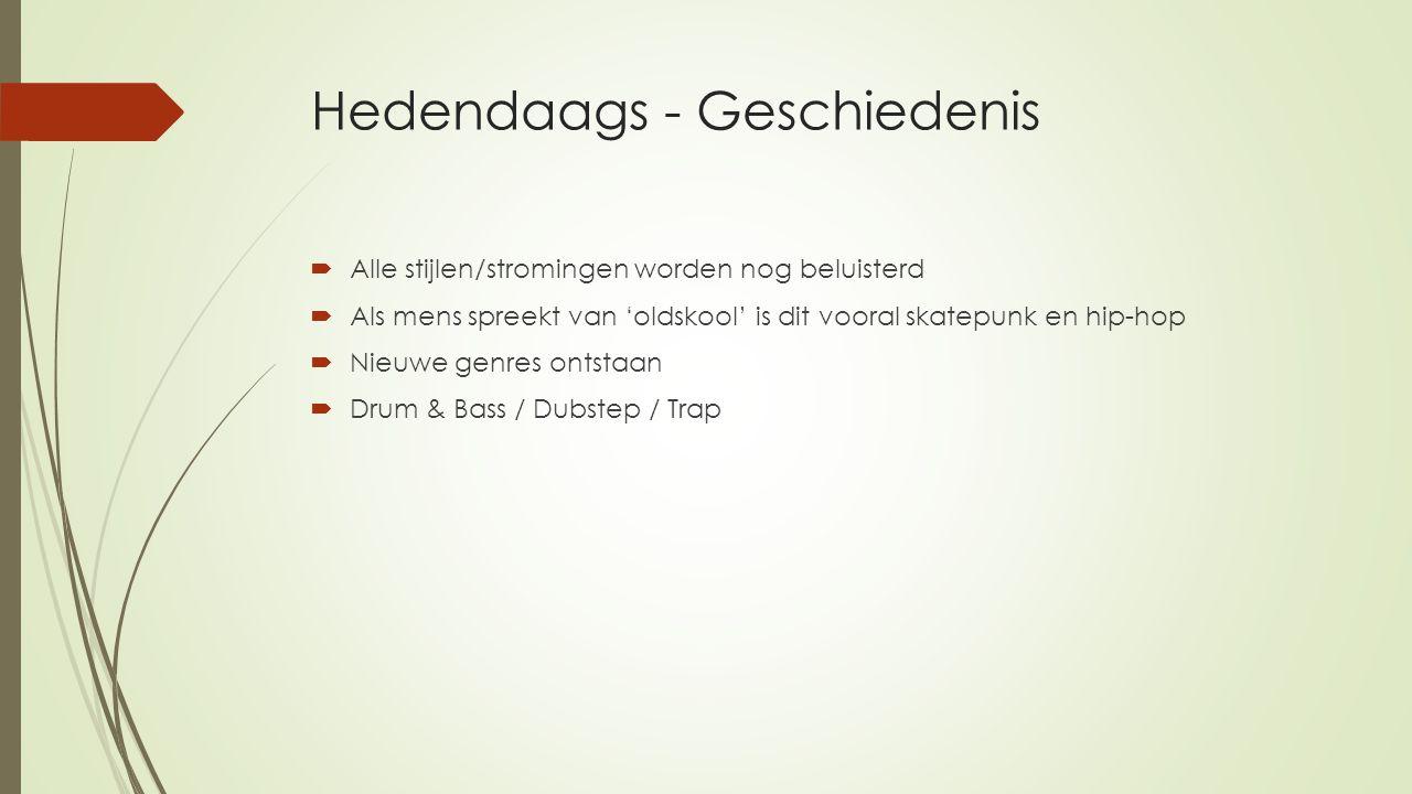 Hedendaags - Geschiedenis  Alle stijlen/stromingen worden nog beluisterd  Als mens spreekt van 'oldskool' is dit vooral skatepunk en hip-hop  Nieuw