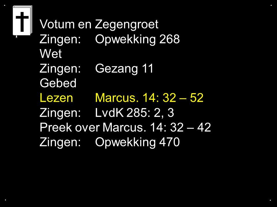 .... Votum en Zegengroet Zingen:Opwekking 268 Wet Zingen:Gezang 11 Gebed Lezen Marcus. 14: 32 – 52 Zingen:LvdK 285: 2, 3 Preek over Marcus. 14: 32 – 4