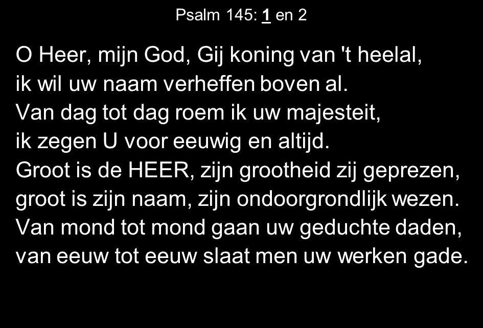 Psalm 145: 1 en 2 O Heer, mijn God, Gij koning van t heelal, ik wil uw naam verheffen boven al.