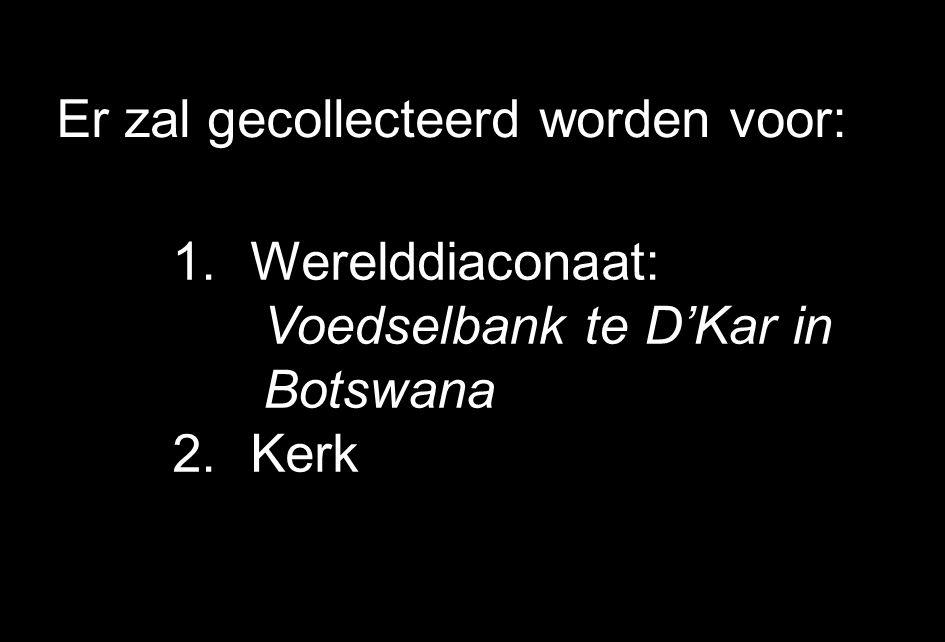 Er zal gecollecteerd worden voor: 1.Werelddiaconaat: Voedselbank te D'Kar in Botswana 2.Kerk