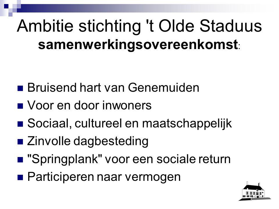 Ambitie stichting t Olde Staduus samenwerkingsovereenkomst : Bruisend hart van Genemuiden Voor en door inwoners Sociaal, cultureel en maatschappelijk Zinvolle dagbesteding Springplank voor een sociale return Participeren naar vermogen