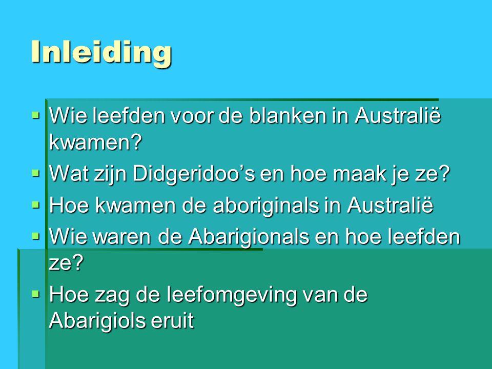 Inleiding  Wie leefden voor de blanken in Australië kwamen?  Wat zijn Didgeridoo's en hoe maak je ze?  Hoe kwamen de aboriginals in Australië  Wie
