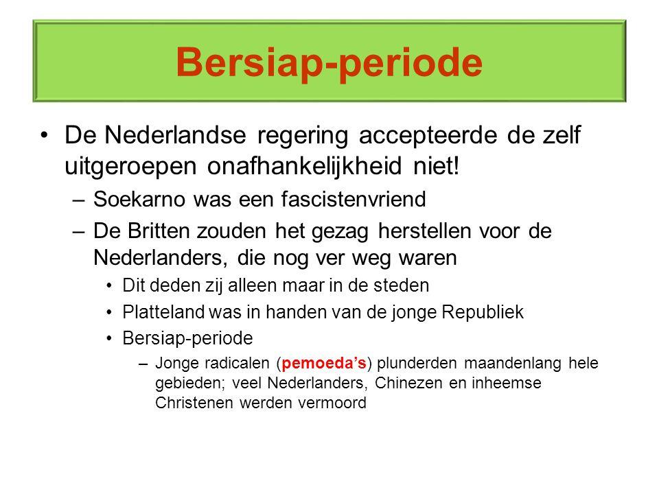 Bersiap-periode De Nederlandse regering accepteerde de zelf uitgeroepen onafhankelijkheid niet! –Soekarno was een fascistenvriend –De Britten zouden h