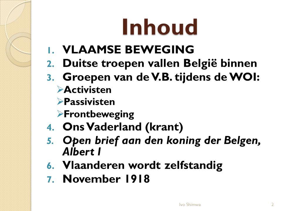 Inhoud 1. VLAAMSE BEWEGING 2. Duitse troepen vallen België binnen 3. Groepen van de V.B. tijdens de WOI:  Activisten  Passivisten  Frontbeweging 4.