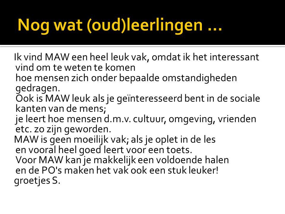 Ik vind MAW een heel leuk vak, omdat ik het interessant vind om te weten te komen hoe mensen zich onder bepaalde omstandigheden gedragen. Ook is MAW l