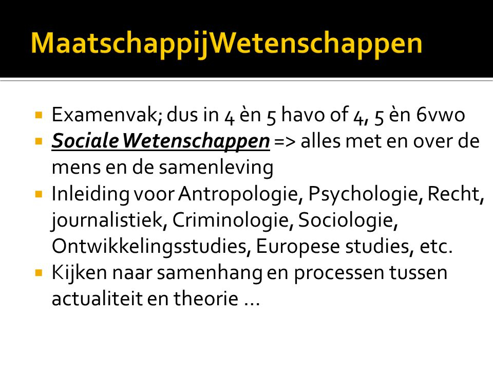  Examenvak; dus in 4 èn 5 havo of 4, 5 èn 6vwo  Sociale Wetenschappen => alles met en over de mens en de samenleving  Inleiding voor Antropologie,