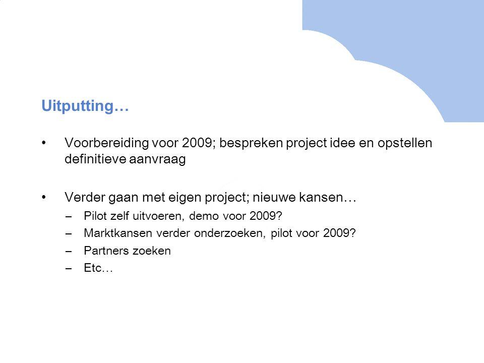 Uitputting… Voorbereiding voor 2009; bespreken project idee en opstellen definitieve aanvraag Verder gaan met eigen project; nieuwe kansen… –Pilot zelf uitvoeren, demo voor 2009.