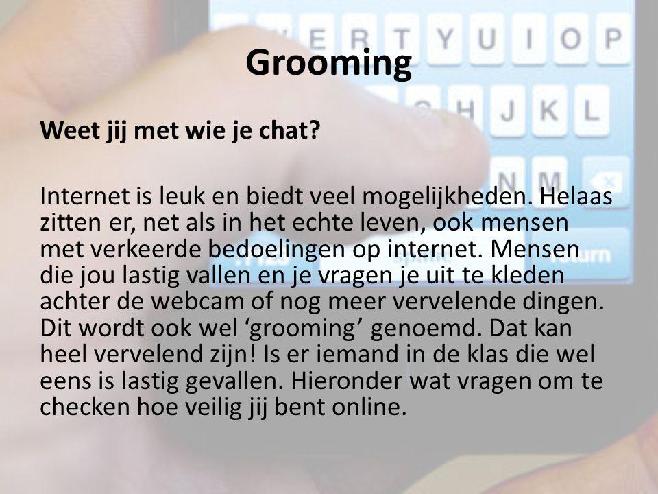 Grooming Weet jij met wie je chat? Internet is leuk en biedt veel mogelijkheden. Helaas zitten er, net als in het echte leven, ook mensen met verkeerd