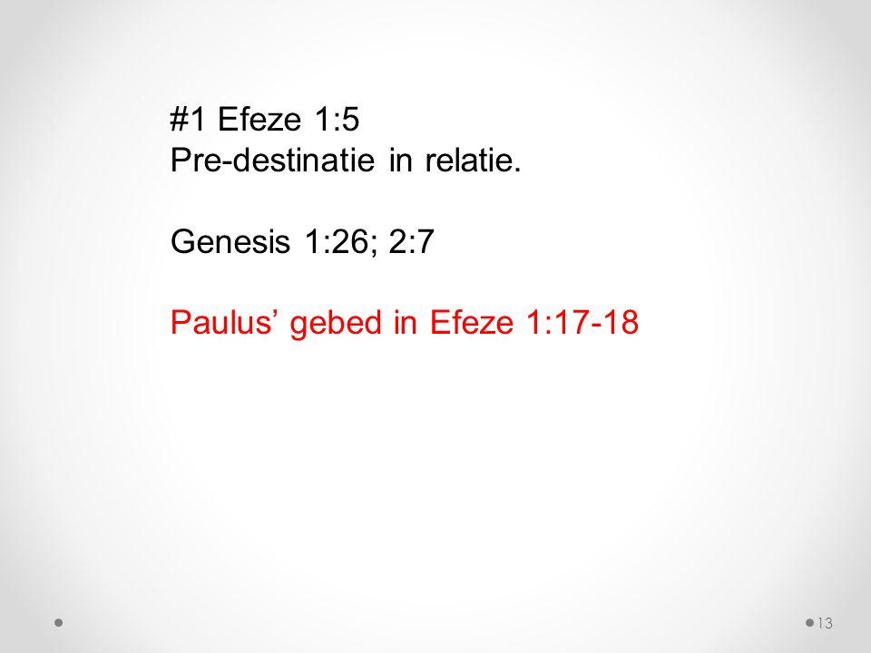 #1 Efeze 1:5 Pre-destinatie in relatie. Genesis 1:26; 2:7 Paulus' gebed in Efeze 1:17-18 13