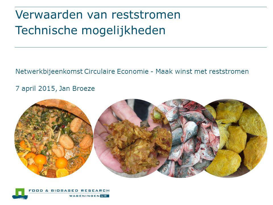 Verwaarden van reststromen Technische mogelijkheden Netwerkbijeenkomst Circulaire Economie - Maak winst met reststromen 7 april 2015, Jan Broeze