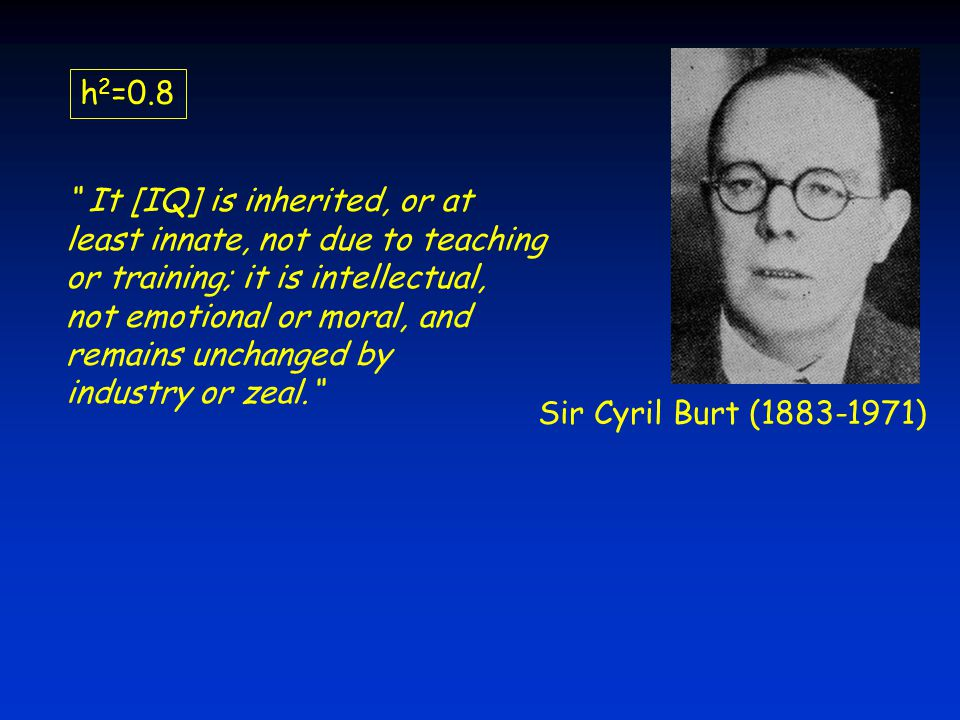 Sir Cyril Burt (1883-1971) h 2 =0.8 It [IQ] is inherited, or at least innate, not due to teaching or training; it is intellectual, not emotional or moral, and remains unchanged by industry or zeal.